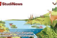 Pengertian Ekosistem, Komponen Pembentuk, Tipe-Tipe